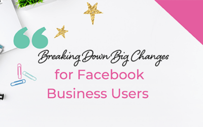 Breaking Down Big Changes for Facebook Business Users